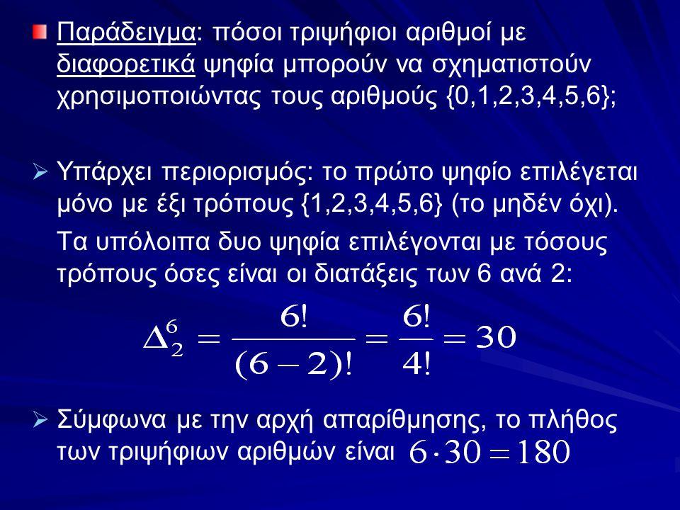 Παράδειγμα: πόσοι τριψήφιοι αριθμοί με διαφορετικά ψηφία μπορούν να σχηματιστούν χρησιμοποιώντας τους αριθμούς {0,1,2,3,4,5,6};   Υπάρχει περιορισμό