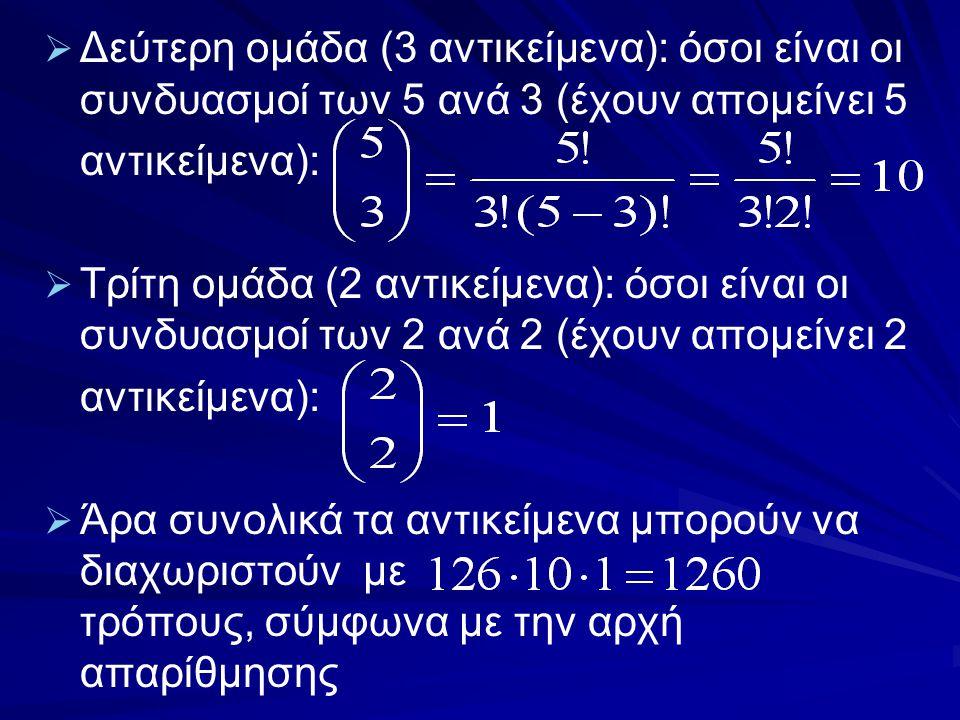   Δεύτερη ομάδα (3 αντικείμενα): όσοι είναι οι συνδυασμοί των 5 ανά 3 (έχουν απομείνει 5 αντικείμενα):   Τρίτη ομάδα (2 αντικείμενα): όσοι είναι ο