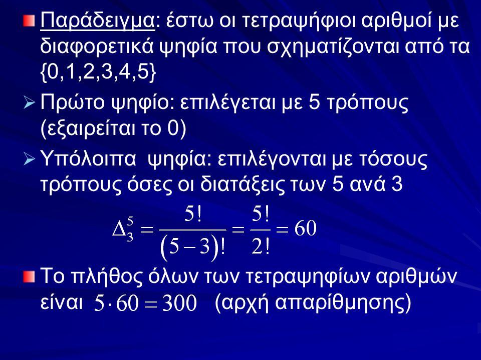 Παράδειγμα: έστω οι τετραψήφιοι αριθμοί με διαφορετικά ψηφία που σχηματίζονται από τα {0,1,2,3,4,5}   Πρώτο ψηφίο: επιλέγεται με 5 τρόπους (εξαιρείτ