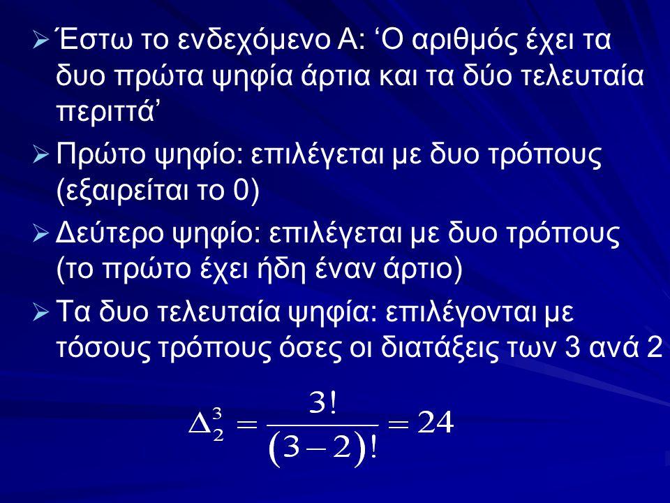   Έστω το ενδεχόμενο Α: 'Ο αριθμός έχει τα δυο πρώτα ψηφία άρτια και τα δύο τελευταία περιττά'   Πρώτο ψηφίο: επιλέγεται με δυο τρόπους (εξαιρείτα