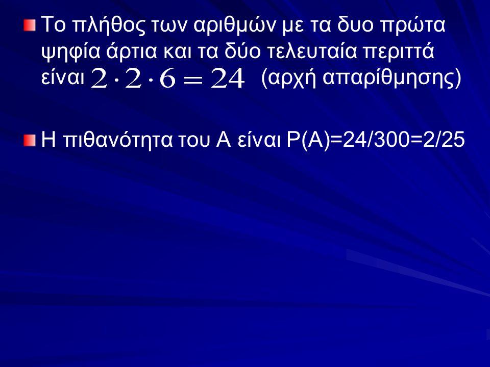 Το πλήθος των αριθμών με τα δυο πρώτα ψηφία άρτια και τα δύο τελευταία περιττά είναι (αρχή απαρίθμησης) Η πιθανότητα του Α είναι P(A)=24/300=2/25