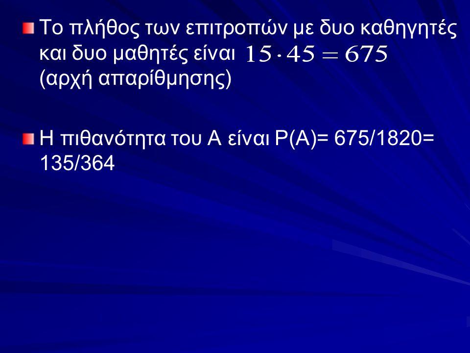 Το πλήθος των επιτροπών με δυο καθηγητές και δυο μαθητές είναι (αρχή απαρίθμησης) Η πιθανότητα του Α είναι P(A)= 675/1820= 135/364