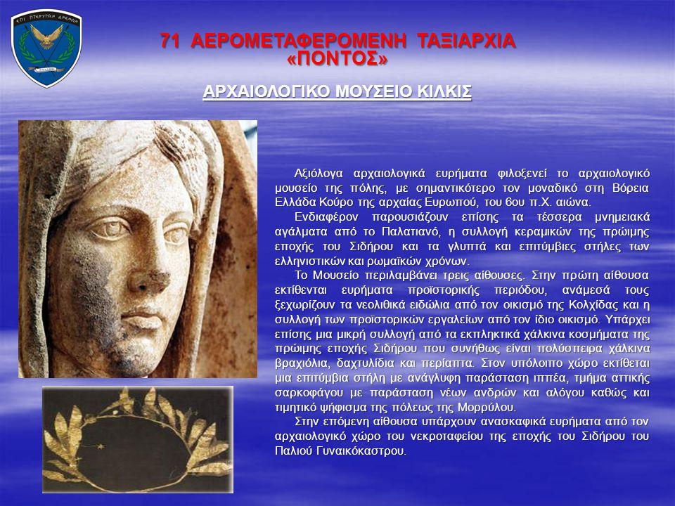 71 ΑΕΡΟΜΕΤΑΦΕΡΟΜΕΝΗ ΤΑΞΙΑΡΧΙΑ «ΠΟΝΤΟΣ» Αξιόλογα αρχαιολογικά ευρήματα φιλοξενεί το αρχαιολογικό μουσείο της πόλης, με σημαντικότερο τον μοναδικό στη Β