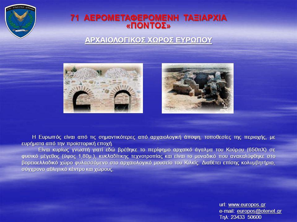71 ΑΕΡΟΜΕΤΑΦΕΡΟΜΕΝΗ ΤΑΞΙΑΡΧΙΑ «ΠΟΝΤΟΣ» ΑΡΧΑΙΟΛΟΓΙΚΟΣ ΧΩΡΟΣ ΕΥΡΩΠΟΥ Η Ευρωπός είναι από τις σημαντικότερες από αρχαιολογική άποψη, τοποθεσίες της περιο
