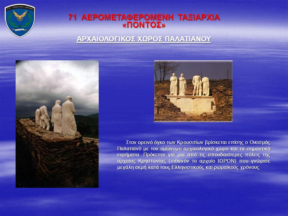 71 ΑΕΡΟΜΕΤΑΦΕΡΟΜΕΝΗ ΤΑΞΙΑΡΧΙΑ «ΠΟΝΤΟΣ» Στον ορεινό όγκο των Κρουσσίων βρίσκεται επίσης ο Οικισμός Παλατιανό με τον ομώνυμο αρχαιολογικό χώρο και τα ση