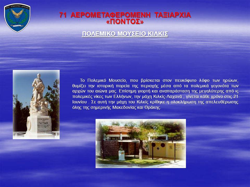 71 ΑΕΡΟΜΕΤΑΦΕΡΟΜΕΝΗ ΤΑΞΙΑΡΧΙΑ «ΠΟΝΤΟΣ» Το Πολεμικό Μουσείο, που βρίσκεται στον πευκόφυτο λόφο των ηρώων, θυμίζει την ιστορική πορεία της περιοχής μέσα