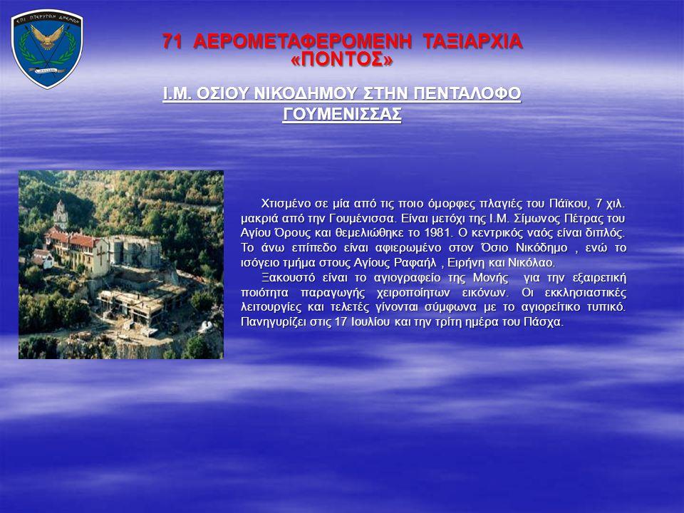 71 ΑΕΡΟΜΕΤΑΦΕΡΟΜΕΝΗ ΤΑΞΙΑΡΧΙΑ «ΠΟΝΤΟΣ» Χτισμένο σε μία από τις ποιο όμορφες πλαγιές του Πάϊκου, 7 χιλ. μακριά από την Γουμένισσα. Είναι μετόχι της Ι.Μ