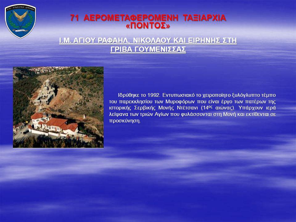 71 ΑΕΡΟΜΕΤΑΦΕΡΟΜΕΝΗ ΤΑΞΙΑΡΧΙΑ «ΠΟΝΤΟΣ» Ιδρύθηκε το 1992. Εντυπωσιακό το χειροποίητο ξυλόγλυπτο τέμπο του παρεκκλησίου των Μυροφόρων που είναι έργο των