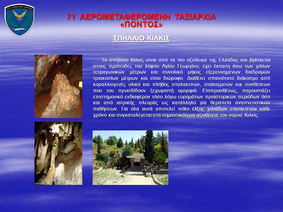 71 ΑΕΡΟΜΕΤΑΦΕΡΟΜΕΝΗ ΤΑΞΙΑΡΧΙΑ «ΠΟΝΤΟΣ» Το σπήλαιο Κιλκίς είναι από τα πιο αξιόλογα της Ελλάδας και βρίσκεται στους πρόποδες του λόφου Αγίου Γεωργίου,