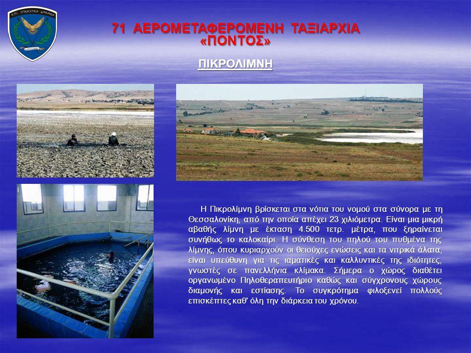 71 ΑΕΡΟΜΕΤΑΦΕΡΟΜΕΝΗ ΤΑΞΙΑΡΧΙΑ «ΠΟΝΤΟΣ» Η Πικρολίμνη βρίσκεται στα νότια του νομού στα σύνορα με τη Θεσσαλονίκη, από την οποία απέχει 23 χιλιόμετρα. Εί