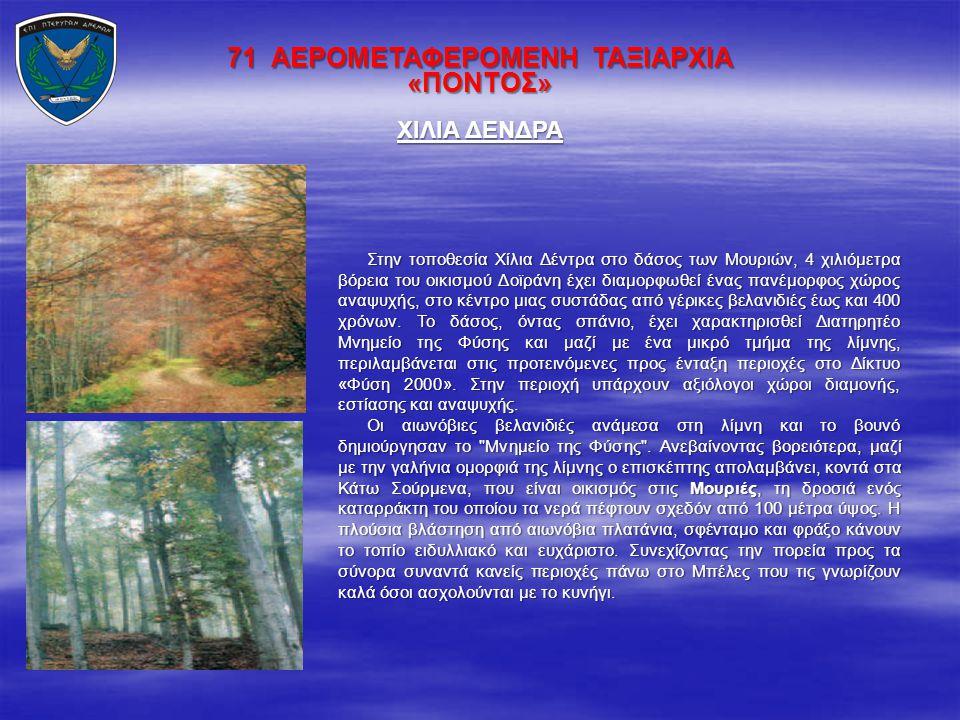 71 ΑΕΡΟΜΕΤΑΦΕΡΟΜΕΝΗ ΤΑΞΙΑΡΧΙΑ «ΠΟΝΤΟΣ» Στην τοποθεσία Χίλια Δέντρα στο δάσος των Μουριών, 4 χιλιόμετρα βόρεια του οικισμού Δοϊράνη έχει διαμορφωθεί έν