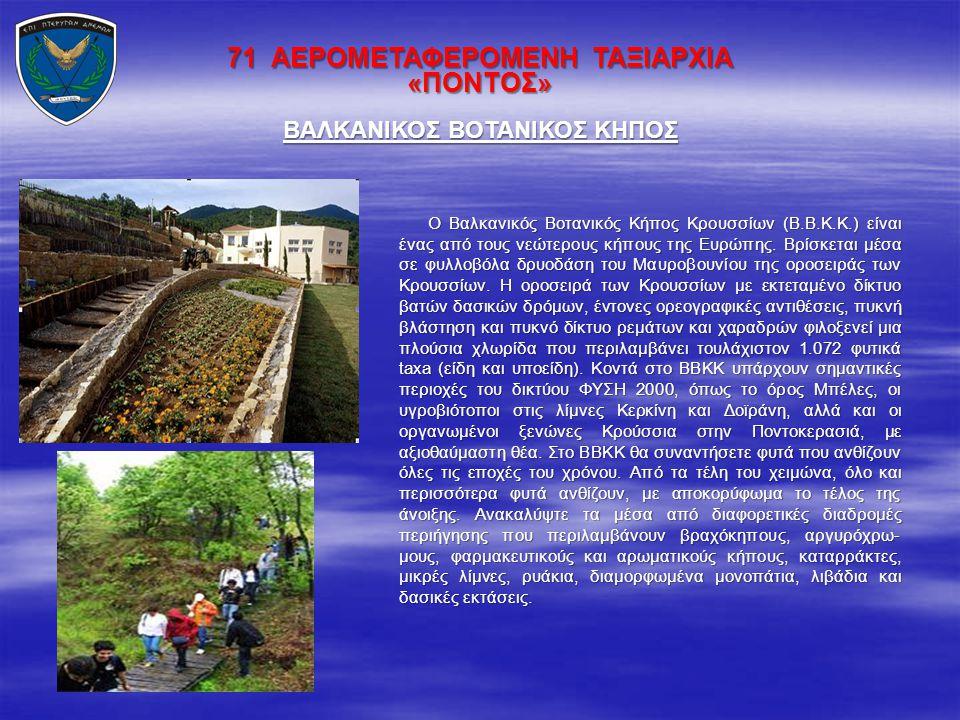 71 ΑΕΡΟΜΕΤΑΦΕΡΟΜΕΝΗ ΤΑΞΙΑΡΧΙΑ «ΠΟΝΤΟΣ» Ο Βαλκανικός Βοτανικός Κήπος Κρουσσίων (Β.Β.Κ.Κ.) είναι ένας από τους νεώτερους κήπους της Ευρώπης. Βρίσκεται μ