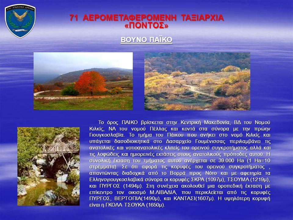 71 ΑΕΡΟΜΕΤΑΦΕΡΟΜΕΝΗ ΤΑΞΙΑΡΧΙΑ «ΠΟΝΤΟΣ» Το όρος ΠΑΙΚΟ βρίσκεται στην Κεντρική Μακεδονία, ΒΔ του Νομού Κιλκίς, ΝΑ του νομού Πέλλας και κοντά στα σύνορα