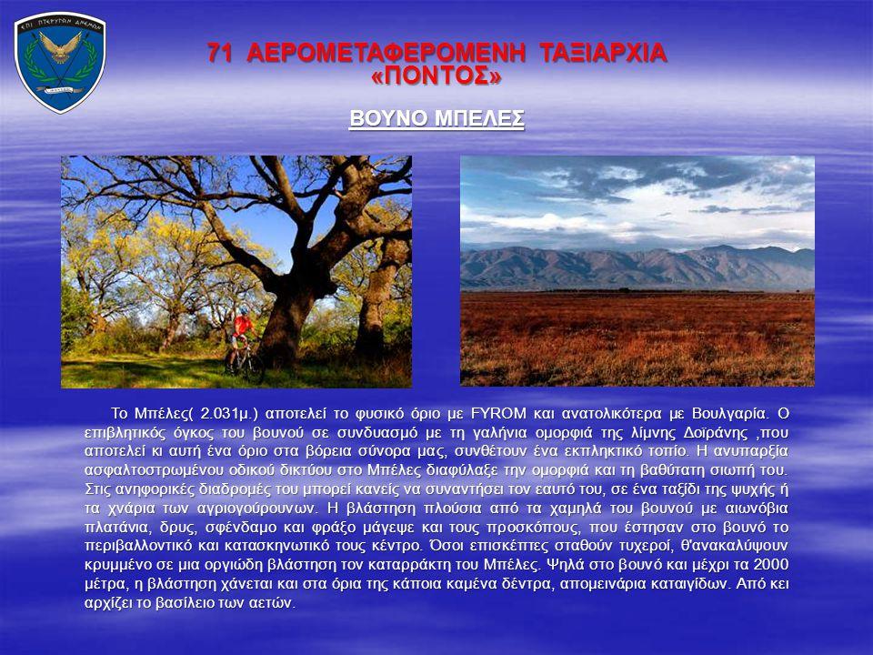 71 ΑΕΡΟΜΕΤΑΦΕΡΟΜΕΝΗ ΤΑΞΙΑΡΧΙΑ «ΠΟΝΤΟΣ» Το Μπέλες( 2.031μ.) αποτελεί το φυσικό όριο με FYROM και ανατολικότερα με Βουλγαρία. Ο επιβλητικός όγκος του βο