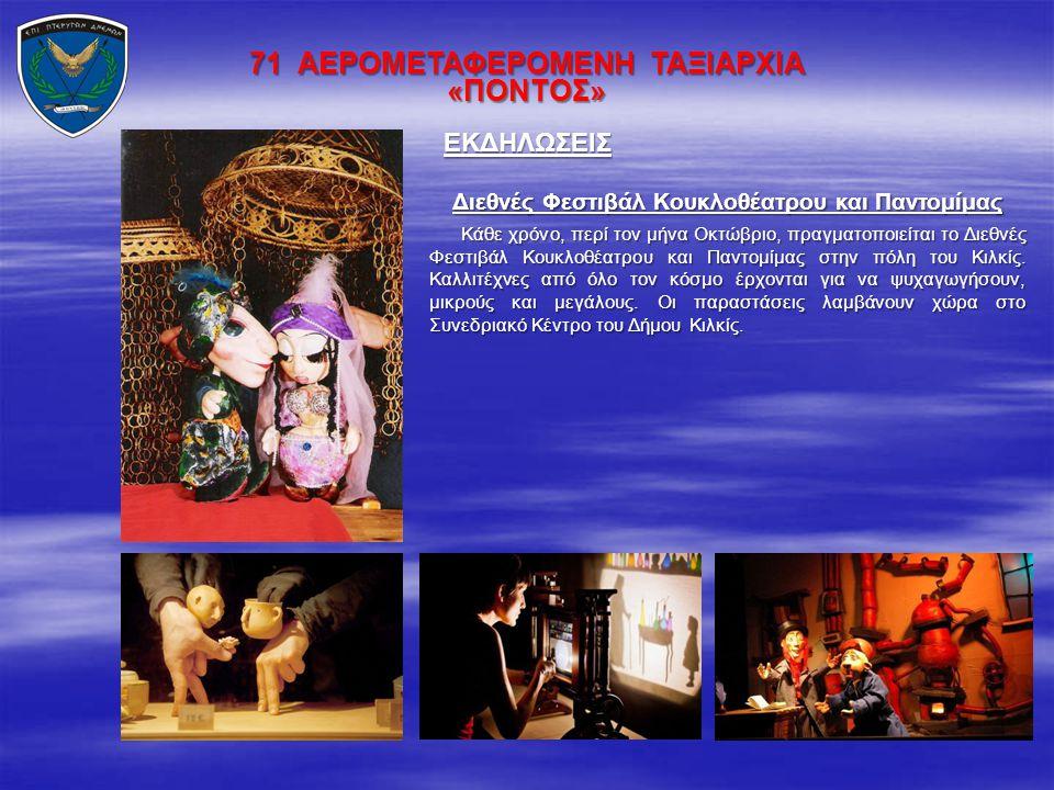 71 ΑΕΡΟΜΕΤΑΦΕΡΟΜΕΝΗ ΤΑΞΙΑΡΧΙΑ «ΠΟΝΤΟΣ» ΕΚΔΗΛΩΣΕΙΣ Διεθνές Φεστιβάλ Κουκλοθέατρου και Παντομίμας Κάθε χρόνο, περί τον μήνα Οκτώβριο, πραγματοποιείται τ