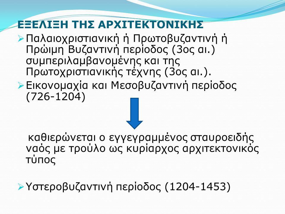 ΕΞΕΛΙΞΗ ΤΗΣ ΑΡΧΙΤΕΚΤΟΝΙΚΗΣ  Παλαιοχριστιανική ή Πρωτοβυζαντινή ή Πρώιμη Βυζαντινή περίοδος (3ος αι.) συμπεριλαμβανομένης και της Πρωτοχριστιανικής τέχνης (3ος αι.).