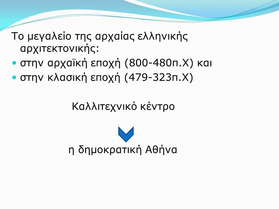 Το μεγαλείο της αρχαίας ελληνικής αρχιτεκτονικής: στην αρχαϊκή εποχή (800-480π.Χ) και στην κλασική εποχή (479-323π.Χ) Καλλιτεχνικό κέντρο η δημοκρατική Αθήνα