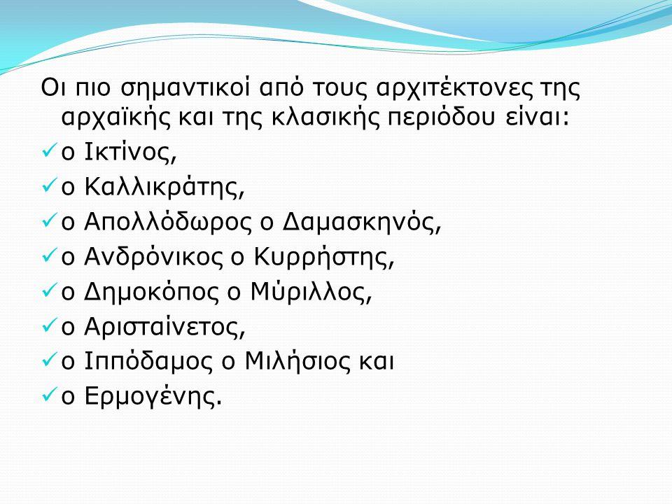 Οι πιο σημαντικοί από τους αρχιτέκτονες της αρχαϊκής και της κλασικής περιόδου είναι: ο Ικτίνος, ο Καλλικράτης, ο Απολλόδωρος ο Δαμασκηνός, ο Ανδρόνικος ο Κυρρήστης, ο Δημοκόπος ο Μύριλλος, ο Αρισταίνετος, ο Ιππόδαμος ο Μιλήσιος και ο Ερμογένης.