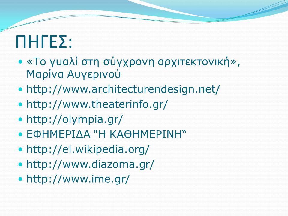 ΠΗΓΕΣ: «Το γυαλί στη σύγχρονη αρχιτεκτονική», Μαρίνα Αυγερινού http://www.architecturendesign.net/ http://www.theaterinfo.gr/ http://olympia.gr/ ΕΦΗΜΕΡΙΔΑ Η ΚΑΘΗΜΕΡΙΝΗ http://el.wikipedia.org/ http://www.diazoma.gr/ http://www.ime.gr/