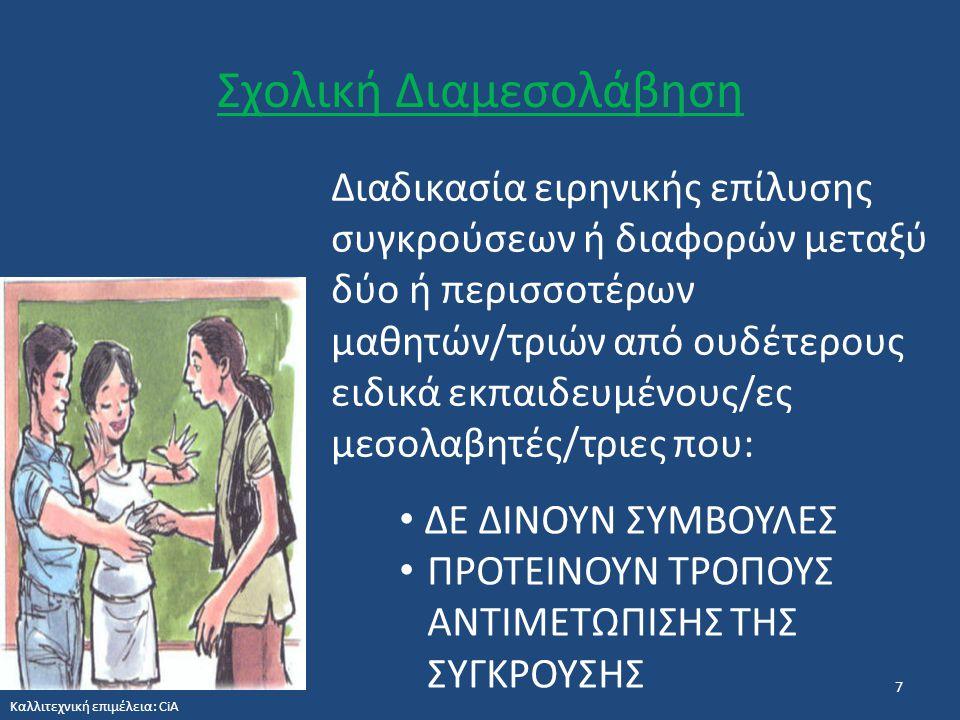 Σχολική Διαμεσολάβηση 7 Διαδικασία ειρηνικής επίλυσης συγκρούσεων ή διαφορών μεταξύ δύο ή περισσοτέρων μαθητών/τριών από ουδέτερους ειδικά εκπαιδευμένους/ες μεσολαβητές/τριες που: ΔΕ ΔΙΝΟΥΝ ΣΥΜΒΟΥΛΕΣ ΠΡΟΤΕΙΝΟΥΝ ΤΡΟΠΟΥΣ ΑΝΤΙΜΕΤΩΠΙΣΗΣ ΤΗΣ ΣΥΓΚΡΟΥΣΗΣ Καλλιτεχνική επιμέλεια: CiA
