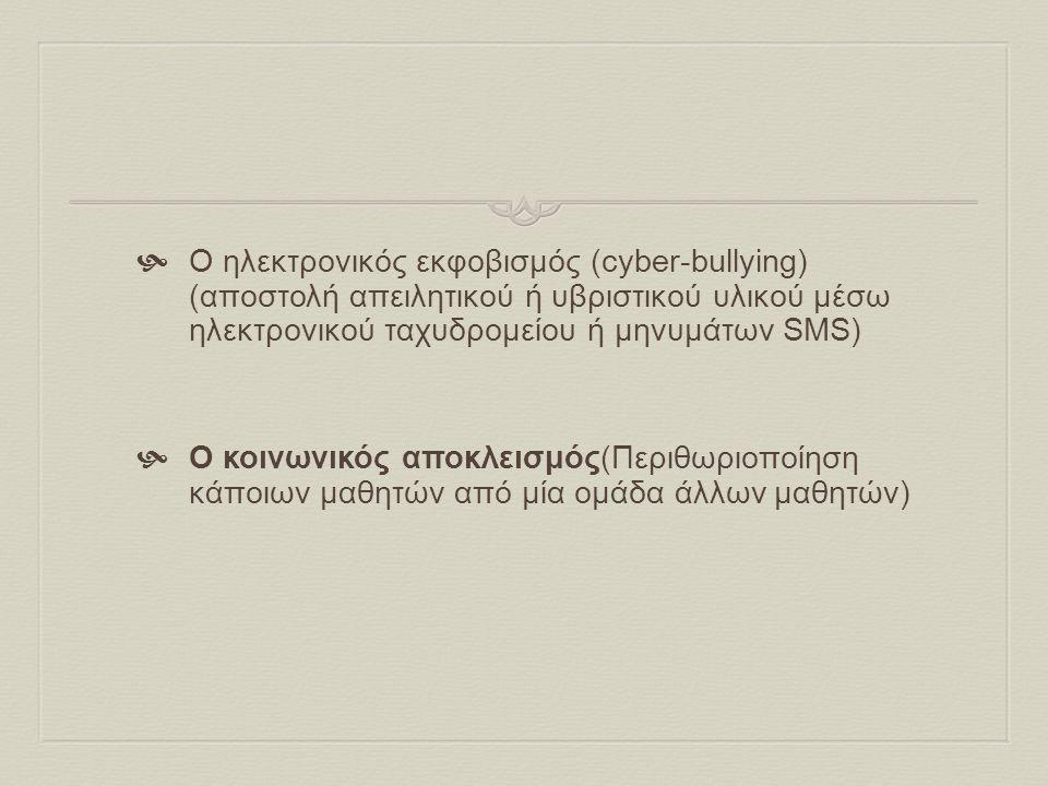  Ο ηλεκτρονικός εκφοβισμός (cyber-bullying) (αποστολή απειλητικού ή υβριστικού υλικού μέσω ηλεκτρονικού ταχυδρομείου ή μηνυμάτων SMS)  Ο κοινωνικός αποκλεισμός(Περιθωριοποίηση κάποιων μαθητών από μία ομάδα άλλων μαθητών)