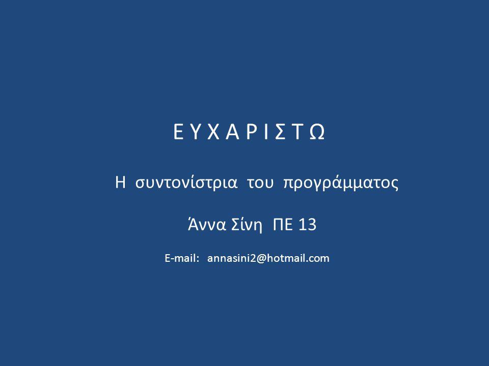 Ε Υ Χ Α Ρ Ι Σ Τ Ω Άννα Σίνη ΠΕ 13 E-mail: annasini2@hotmail.com Η συντονίστρια του προγράμματος