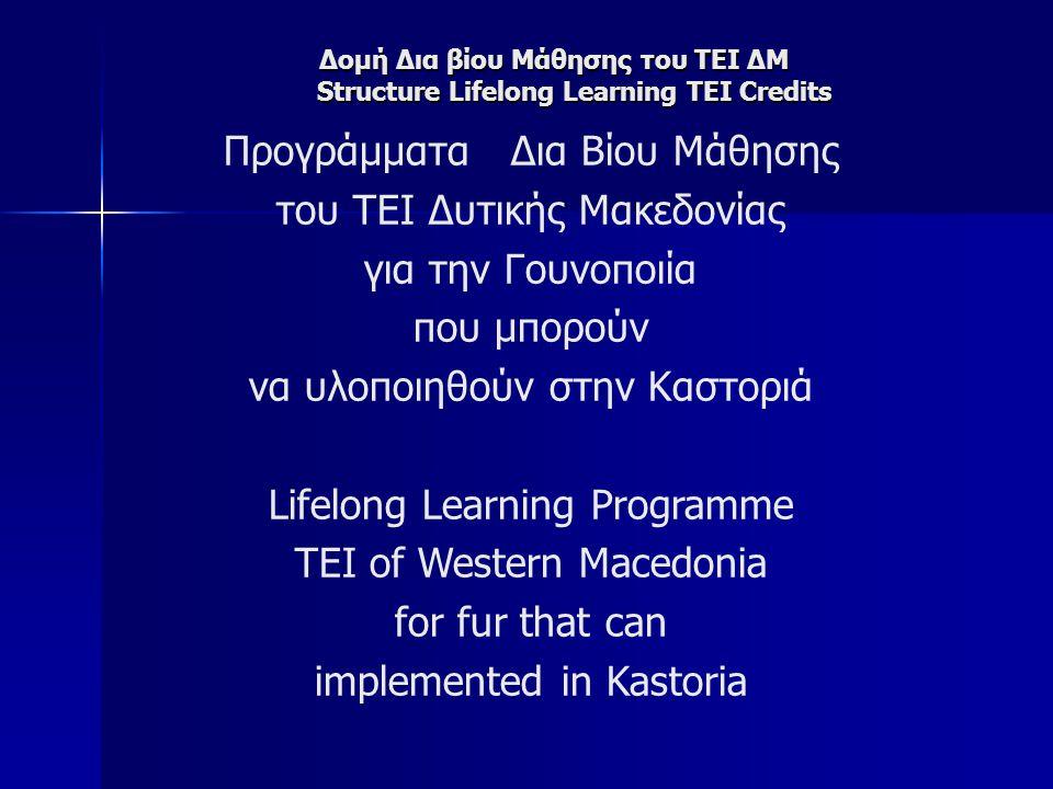 Δομή Δια βίου Μάθησης του ΤΕΙ ΔΜ Structure Lifelong Learning TEI Credits Προγράμματα Δια Βίου Μάθησης του ΤΕΙ Δυτικής Μακεδονίας για την Γουνοποιία που μπορούν να υλοποιηθούν στην Καστοριά Lifelong Learning Programme TEI of Western Macedonia for fur that can implemented in Kastoria