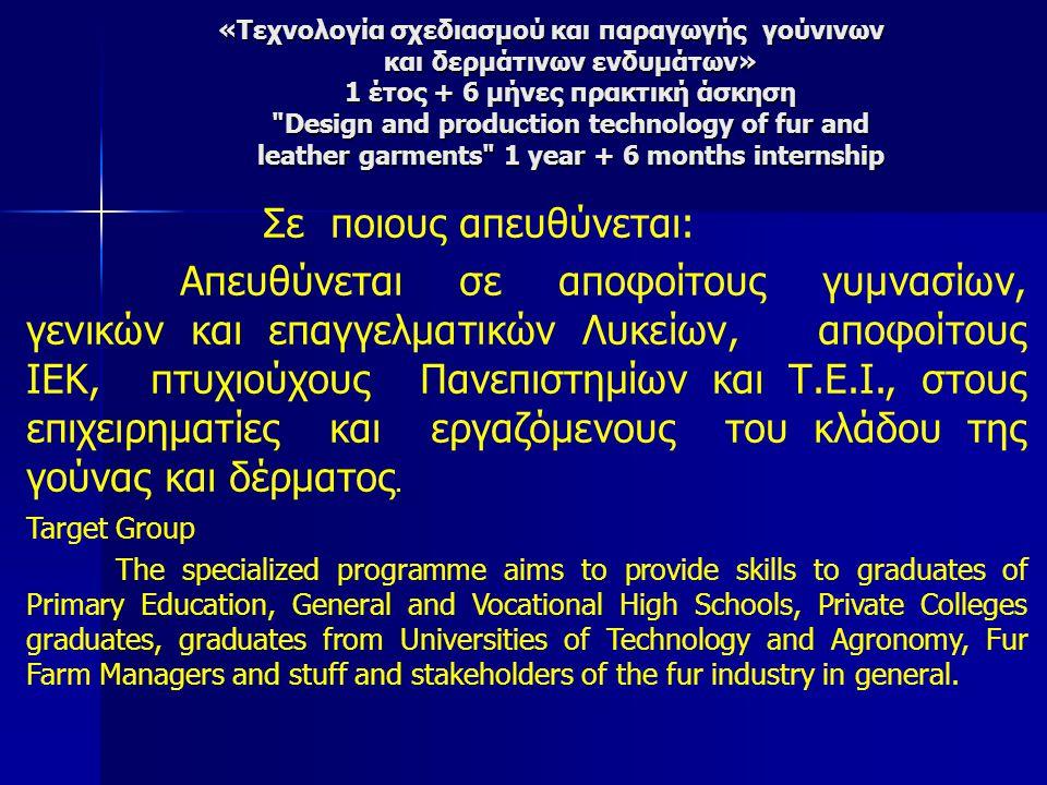 Σε ποιους απευθύνεται: Απευθύνεται σε αποφοίτους γυμνασίων, γενικών και επαγγελματικών Λυκείων, αποφοίτους ΙΕΚ, πτυχιούχους Πανεπιστημίων και Τ.Ε.Ι., στους επιχειρηματίες και εργαζόμενους του κλάδου της γούνας και δέρματος.
