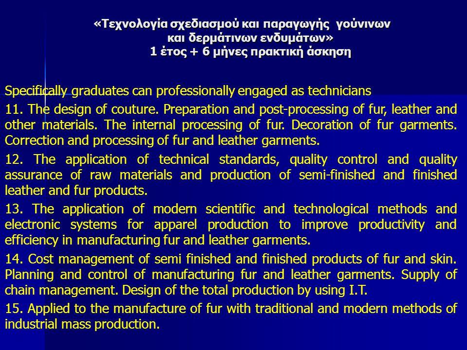«Τεχνολογία σχεδιασμού και παραγωγής γούνινων και δερμάτινων ενδυμάτων» 1 έτος + 6 μήνες πρακτική άσκηση Specifically graduates can professionally engaged as technicians 11.