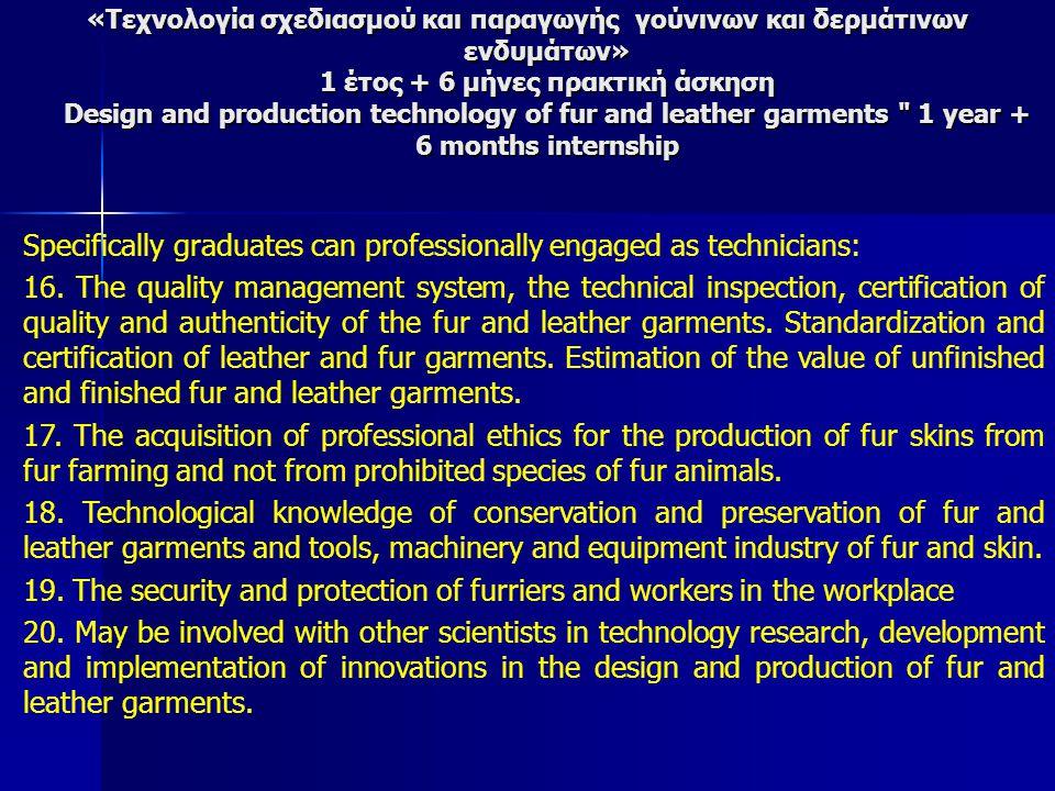 «Τεχνολογία σχεδιασμού και παραγωγής γούνινων και δερμάτινων ενδυμάτων» 1 έτος + 6 μήνες πρακτική άσκηση Design and production technology of fur and leather garments 1 year + 6 months internship Specifically graduates can professionally engaged as technicians: 16.
