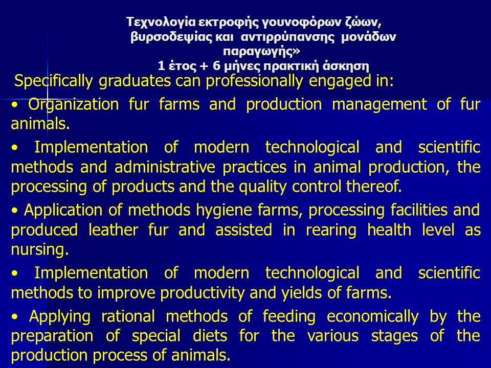 Τεχνολογία εκτροφής γουνοφόρων ζώων, βυρσοδεψίας και αντιρρύπανσης μονάδων παραγωγής» 1 έτος + 6 μήνες πρακτική άσκηση Specifically graduates can professionally engaged in: Organization fur farms and production management of fur animals.