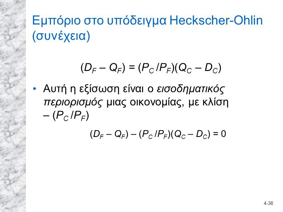 4-36 Εμπόριο στο υπόδειγμα Heckscher-Ohlin (συνέχεια) (D F – Q F ) = (P C /P F )(Q C – D C ) Αυτή η εξίσωση είναι ο εισοδηματικός περιορισμός μιας οικ
