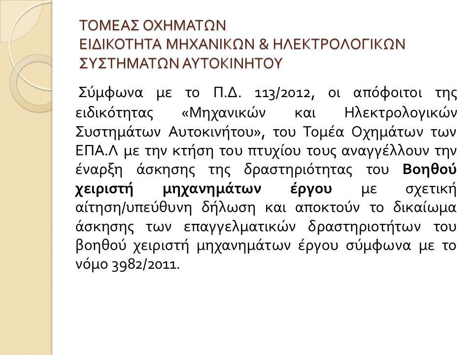 ΤΟΜΕΑΣ ΟΧΗΜΑΤΩΝ ΕΙΔΙΚΟΤΗΤΑ ΜΗΧΑΝΙΚΩΝ & ΗΛΕΚΤΡΟΛΟΓΙΚΩΝ ΣΥΣΤΗΜΑΤΩΝ ΑΥΤΟΚΙΝΗΤΟΥ Σύμφωνα με το Π. Δ. 113/2012, οι απόφοιτοι της ειδικότητας « Μηχανικών κα