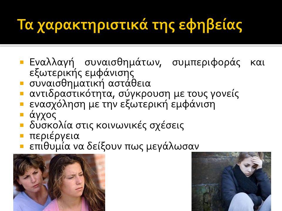  Εναλλαγή συναισθημάτων, συμπεριφοράς και εξωτερικής εμφάνισης  συναισθηματική αστάθεια  αντιδραστικότητα, σύγκρουση με τους γονείς  ενασχόληση με