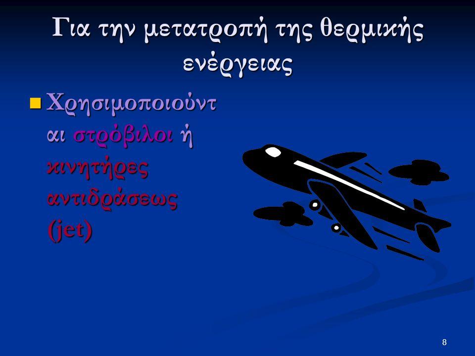 8 Για την μετατροπή της θερμικής ενέργειας Χρησιμοποιούντ αι στρόβιλοι ή κινητήρες αντιδράσεως (jet) Χρησιμοποιούντ αι στρόβιλοι ή κινητήρες αντιδράσεως (jet)