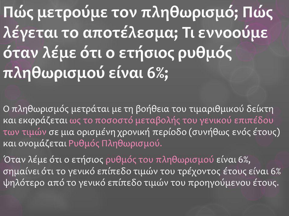 Πώς μετρούμε τον πληθωρισμό; Πώς λέγεται το αποτέλεσμα; Τι εννοούμε όταν λέμε ότι ο ετήσιος ρυθμός πληθωρισμού είναι 6%; Ο πληθωρισμός μετράται με τη βοήθεια του τιμαριθμικού δείκτη και εκφράζεται ως το ποσοστό μεταβολής του γενικού επιπέδου των τιμών σε μια ορισμένη χρονική περίοδο (συνήθως ενός έτους) και ονομάζεται Ρυθμός Πληθωρισμού.