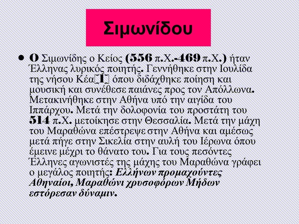 Σιμωνίδου O Σιμωνίδης ο Κείος (556 π. Χ.-469 π. Χ.) ήταν Έλληνας λυρικός ποιητής. Γεννήθηκε στην Ιουλίδα της νήσου Κέα [1] όπου διδάχθηκε ποίηση και μ