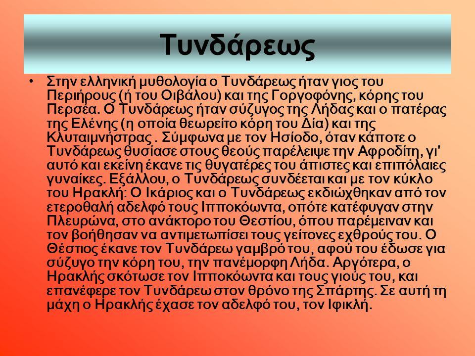 Τυνδάρεως Στην ελληνική μυθολογία ο Τυνδάρεως ήταν γιος του Περιήρους (ή του Οιβάλου) και της Γοργοφόνης, κόρης του Περσέα. Ο Τυνδάρεως ήταν σύζυγος τ