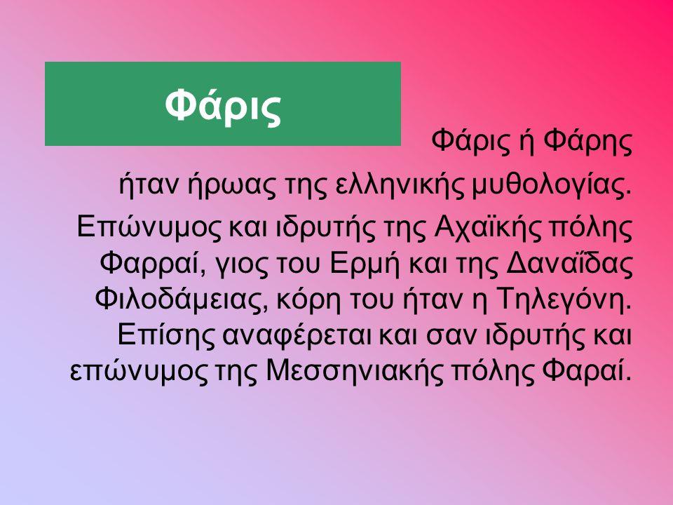 Φάρις Φάρις ή Φάρης ήταν ήρωας της ελληνικής μυθολογίας. Επώνυμος και ιδρυτής της Αχαϊκής πόλης Φαρραί, γιος του Ερμή και της Δαναΐδας Φιλοδάμειας, κό