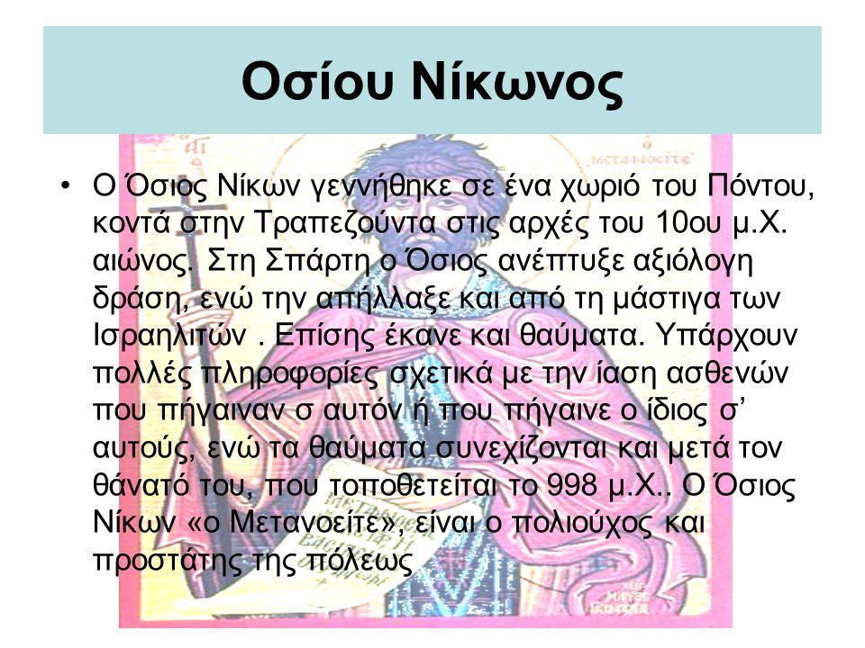 Οσίου Νίκωνος Ο Όσιος Νίκων γεννήθηκε σε ένα χωριό του Πόντου, κοντά στην Τραπεζούντα στις αρχές του 10ου μ.Χ. αιώνος. Στη Σπάρτη ο Όσιος ανέπτυξε αξι