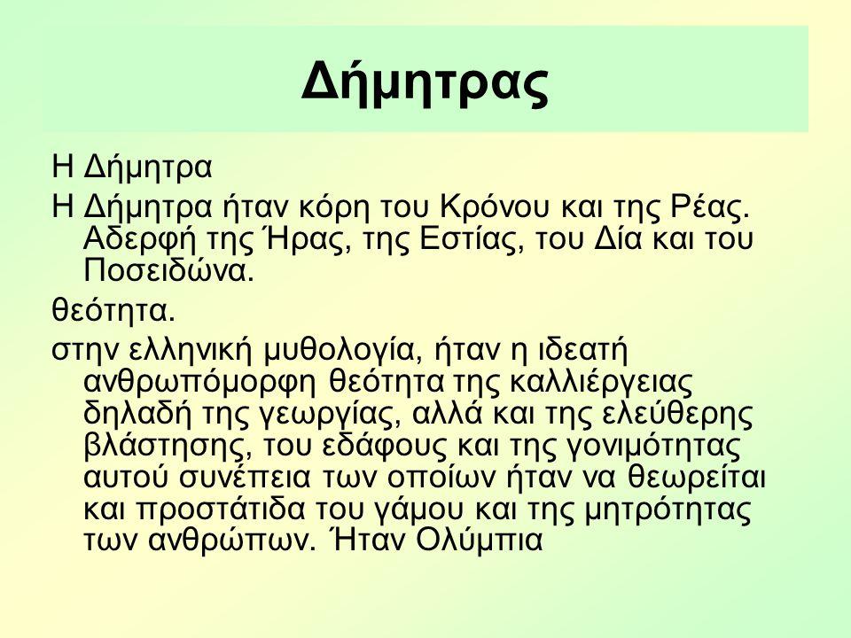 Δήμητρας Η Δήμητρα Η Δήμητρα ήταν κόρη του Κρόνου και της Ρέας. Αδερφή της Ήρας, της Εστίας, του Δία και του Ποσειδώνα. θεότητα. στην ελληνική μυθολογ