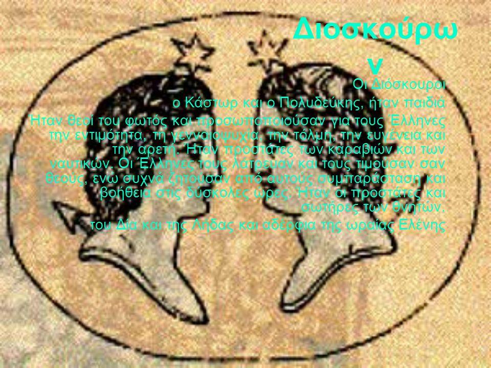 Διοσκούρω ν Οι Διόσκουροι ο Κάστωρ και ο Πολυδεύκης, ήταν παιδιά Ήταν θεοί του φωτός και προσωποποιούσαν για τους Έλληνες την εντιμότητα, τη γενναιοψυ