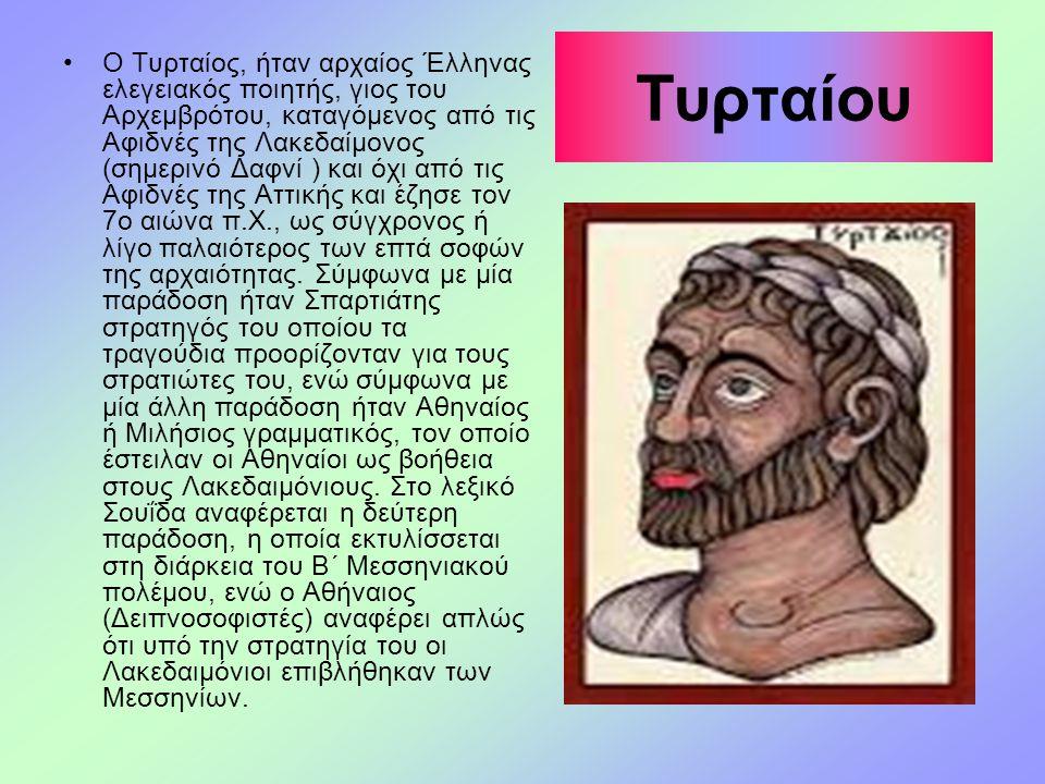 Τυρταίου Ο Τυρταίος, ήταν αρχαίος Έλληνας ελεγειακός ποιητής, γιος του Αρχεμβρότου, καταγόμενος από τις Αφιδνές της Λακεδαίμονος (σημερινό Δαφνί ) και