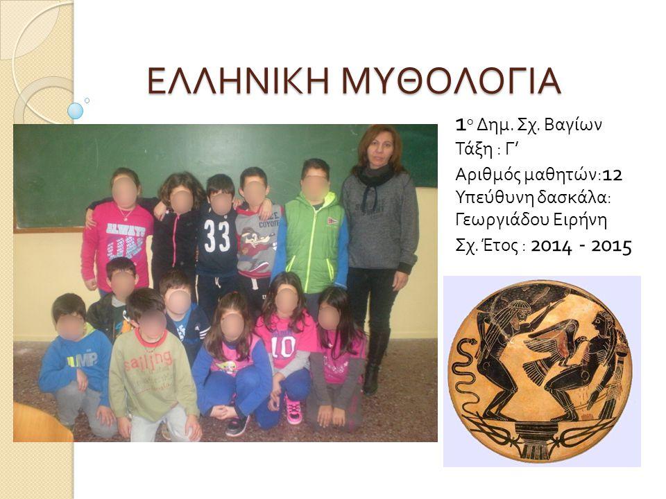 ΕΛΛΗΝΙΚΗ ΜΥΘΟΛΟΓΙΑ 1 ο Δημ. Σχ. Βαγίων Τάξη : Γ' Αριθμός μαθητών: 12 Υπεύθυνη δασκάλα: Γεωργιάδου Ειρήνη Σχ. Έτος : 2014 - 2015