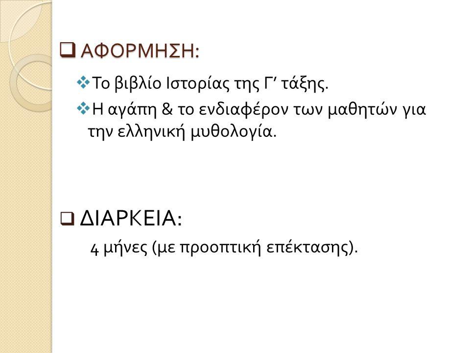  ΑΦΟΡΜΗΣΗ :  Το βιβλίο Ιστορίας της Γ ' τάξης.  Η αγάπη & το ενδιαφέρον των μαθητών για την ελληνική μυθολογία.  ΔΙΑΡΚΕΙΑ : 4 μήνες ( με προοπτική
