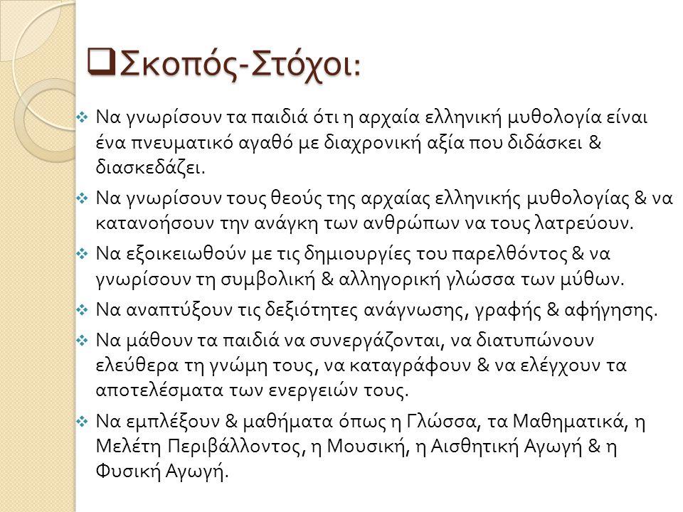  Σκοπός - Στόχοι :  Να γνωρίσουν τα παιδιά ότι η αρχαία ελληνική μυθολογία είναι ένα πνευματικό αγαθό με διαχρονική αξία που διδάσκει & διασκεδάζει.