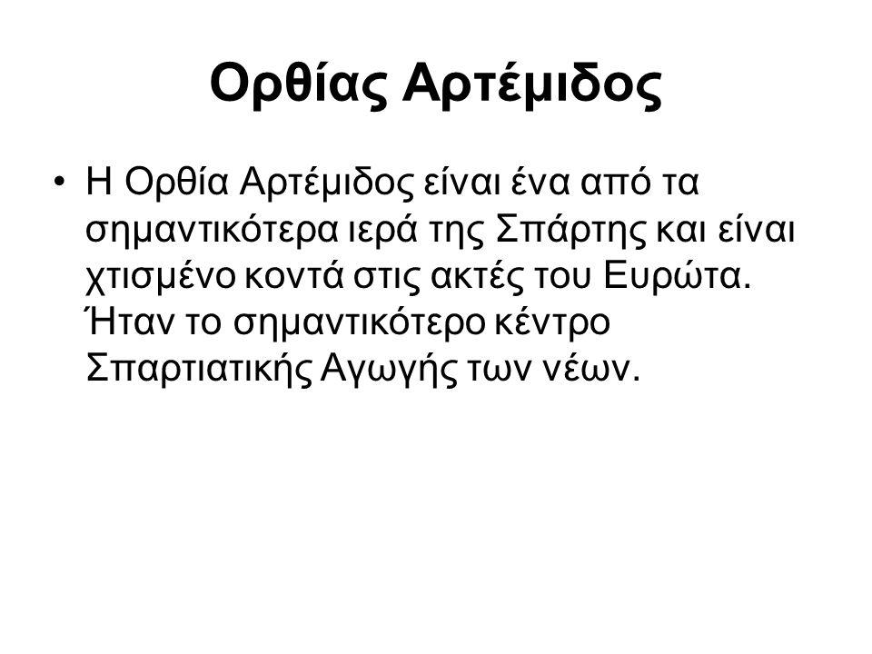 Ορθίας Αρτέμιδος Η Ορθία Αρτέμιδος είναι ένα από τα σημαντικότερα ιερά της Σπάρτης και είναι χτισμένο κοντά στις ακτές του Ευρώτα. Ήταν το σημαντικότε
