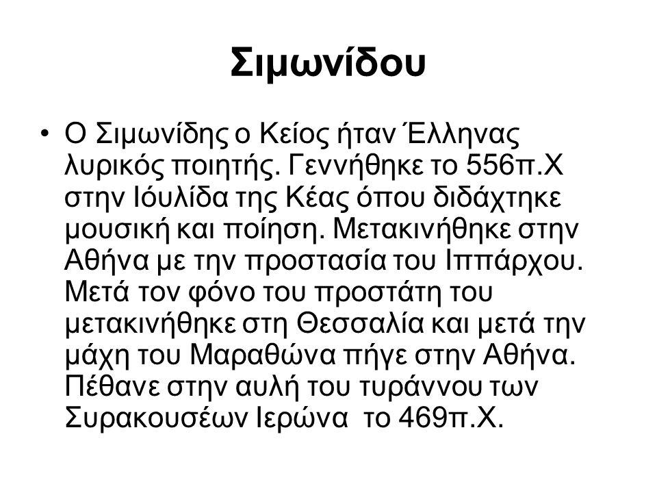 Σιμωνίδου Ο Σιμωνίδης ο Κείος ήταν Έλληνας λυρικός ποιητής. Γεννήθηκε το 556π.Χ στην Ιόυλίδα της Κέας όπου διδάχτηκε μουσική και ποίηση. Μετακινήθηκε