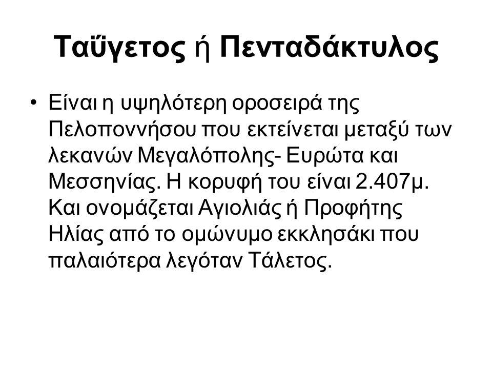 Ταΰγετος ή Πενταδάκτυλος Είναι η υψηλότερη οροσειρά της Πελοποννήσου που εκτείνεται μεταξύ των λεκανών Μεγαλόπολης- Ευρώτα και Μεσσηνίας. Η κορυφή του