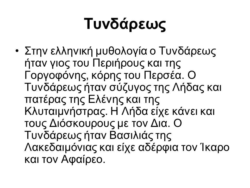 Τυνδάρεως Στην ελληνική μυθολογία ο Τυνδάρεως ήταν γιος του Περιήρους και της Γοργοφόνης, κόρης του Περσέα. Ο Τυνδάρεως ήταν σύζυγος της Λήδας και πατ